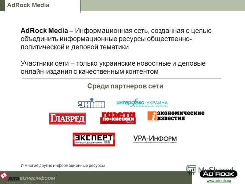 AdRock Media AdRock Media – Информационная сеть, созданная с целью объединить информационные ресурсы общественно- политической и деловой тематики Участники сети – только украинские новостные и деловые онлайн-издания с качественным контентом Среди пар