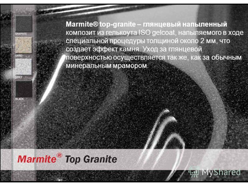 Marmite® top-granite – глянцевый напыленный композит из гелькоута ISO gelcoat, напыляемого в ходе специальной процедуры толщиной около 2 мм, что создает эффект камня. Уход за глянцевой поверхностью осуществляется так же, как за обычным минеральным мр