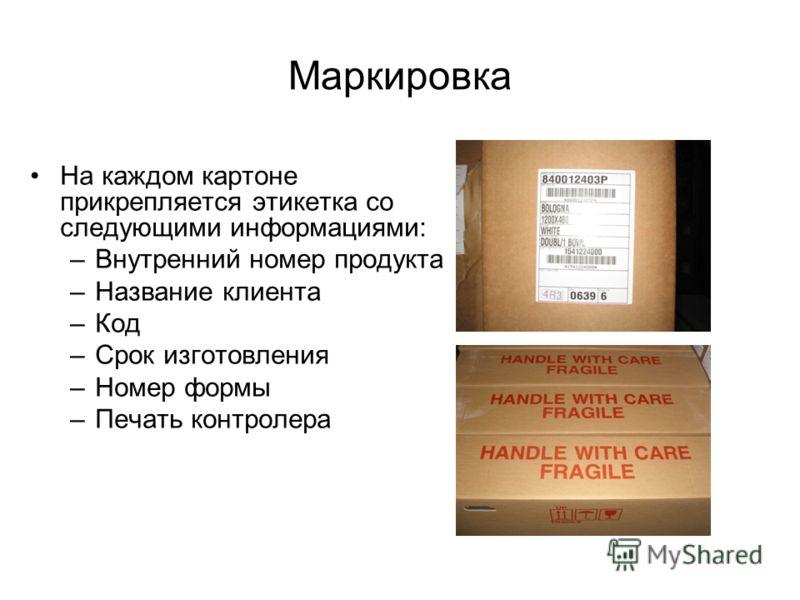 Маркировка На каждом картоне прикрепляется этикетка со следующими информациями: –Внутренний номер продукта –Название клиента –Код –Срок изготовления –Номер формы –Печать контролера