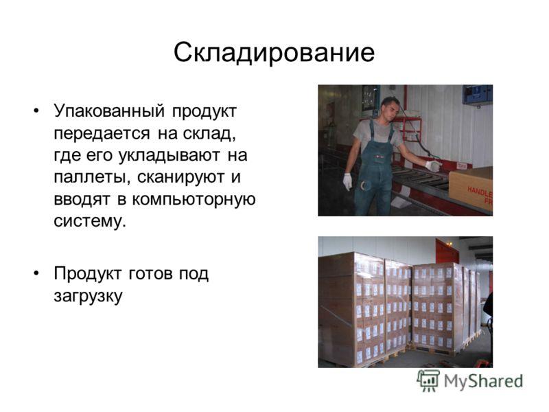 Складирование Упакованный продукт передается на склад, где его укладывают на паллеты, сканируют и вводят в компьюторную систему. Продукт готов под загрузку