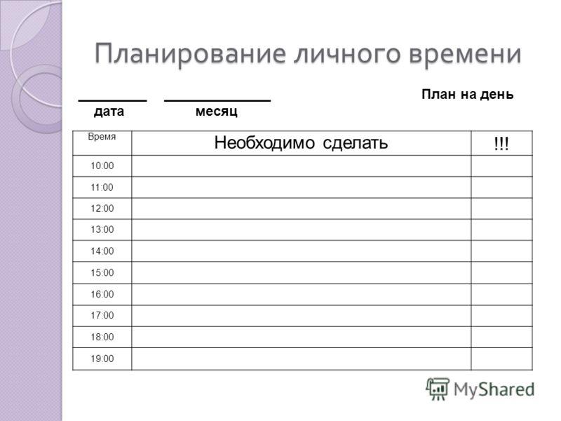 Планирование личного времени Время Необходимо сделать !!! 10:00 11:00 12:00 13:00 14:00 15:00 16:00 17:00 18:00 19:00 _________ ______________ План на день дата месяц