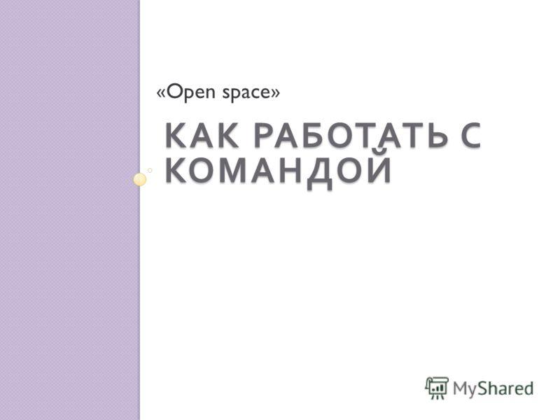 КАК РАБОТАТЬ С КОМАНДОЙ «Open space»
