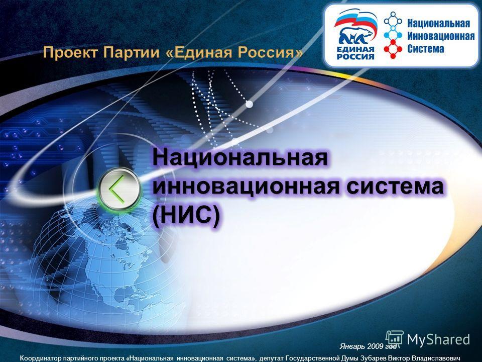 Январь 2009 год Координатор партийного проекта «Национальная инновационная система», депутат Государственной Думы Зубарев Виктор Владиславович