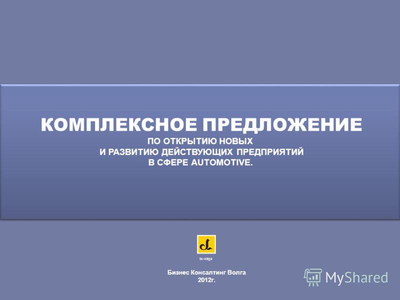 КОМПЛЕКСНОЕ ПРЕДЛОЖЕНИЕ ПО ОТКРЫТИЮ НОВЫХ И РАЗВИТИЮ ДЕЙСТВУЮЩИХ ПРЕДПРИЯТИЙ В СФЕРЕ AUTOMOTIVE. Бизнес Консалтинг Волга 2012г. bc-volga