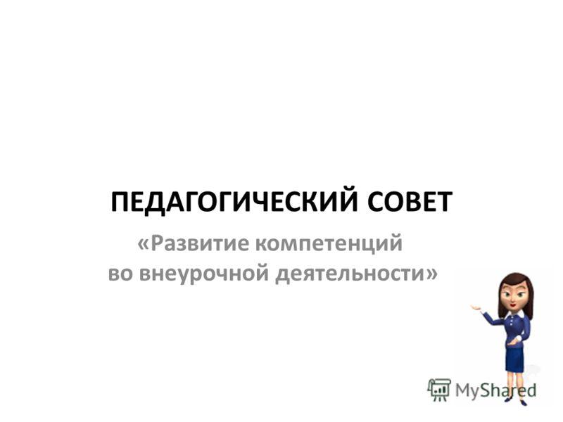 ПЕДАГОГИЧЕСКИЙ СОВЕТ «Развитие компетенций во внеурочной деятельности»