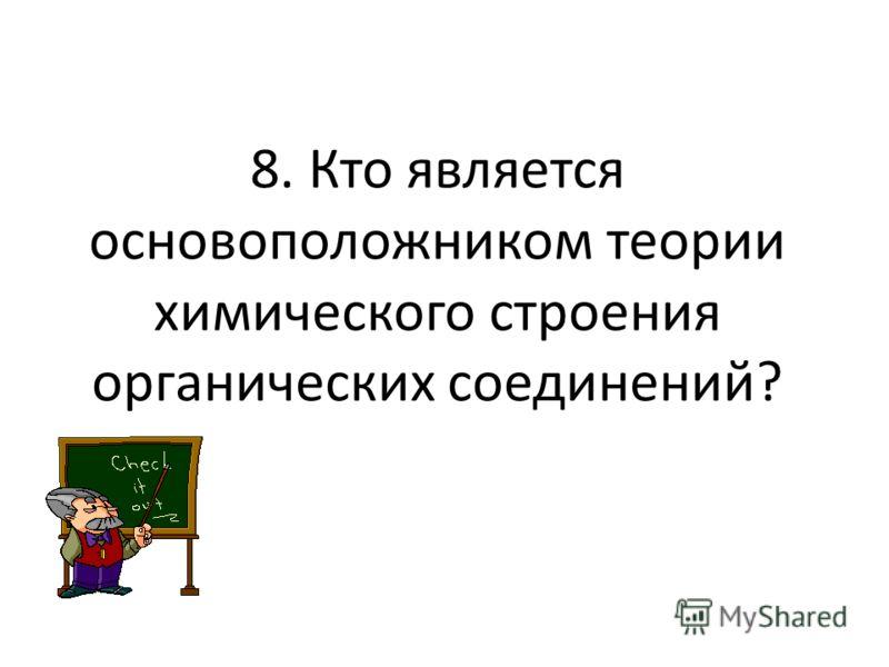 8. Кто является основоположником теории химического строения органических соединений?