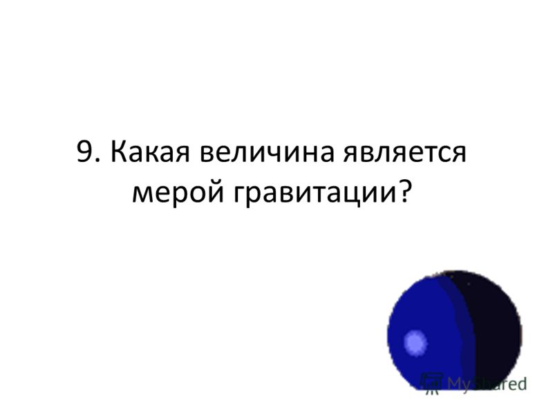 9. Какая величина является мерой гравитации?