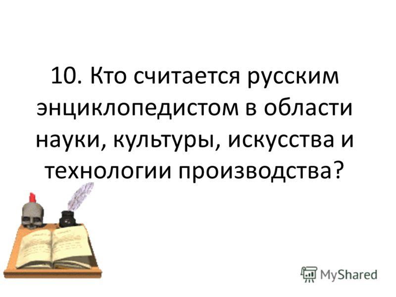 10. Кто считается русским энциклопедистом в области науки, культуры, искусства и технологии производства?