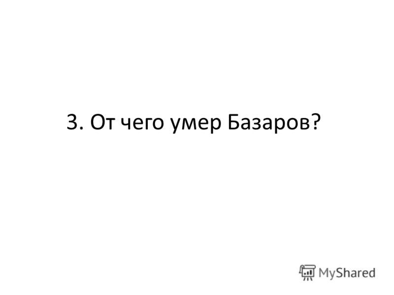 3. От чего умер Базаров?