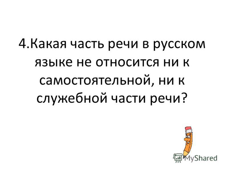 4.Какая часть речи в русском языке не относится ни к самостоятельной, ни к служебной части речи?