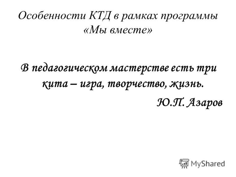 Особенности КТД в рамках программы «Мы вместе» В педагогическом мастерстве есть три кита – игра, творчество, жизнь. Ю.П. Азаров