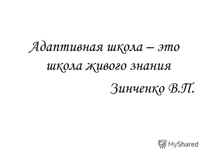 Адаптивная школа – это школа живого знания Зинченко В.П.