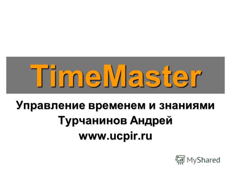 Управление временем и знаниями Турчанинов Андрей www.ucpir.ru TimeMaster