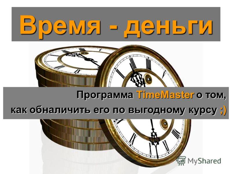Время - деньги Программа TimeMaster о том, как обналичить его по выгодному курсу ;)