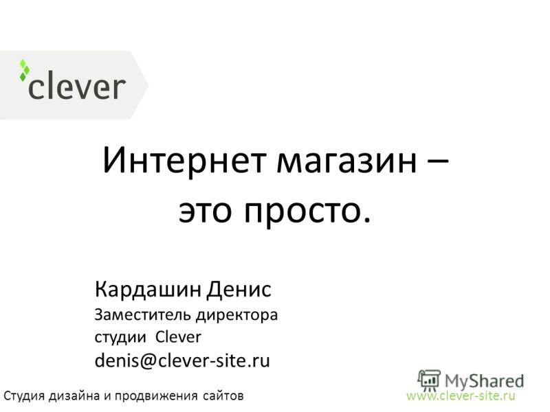 Интернет магазин – это просто. Студия дизайна и продвижения сайтов www.clever-site.ru Кардашин Денис Заместитель директора студии Clever denis@clever-site.ru