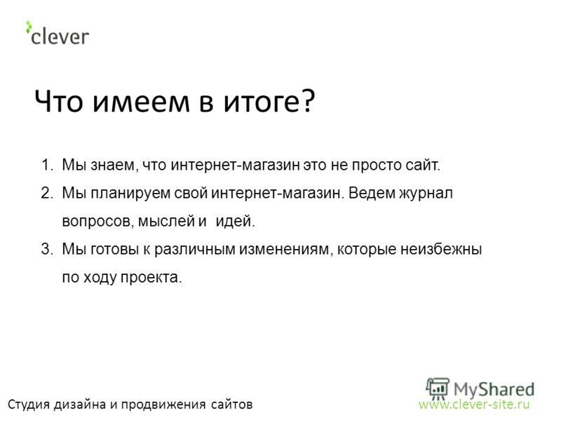 Что имеем в итоге? Студия дизайна и продвижения сайтов www.clever-site.ru 1.Мы знаем, что интернет-магазин это не просто сайт. 2.Мы планируем свой интернет-магазин. Ведем журнал вопросов, мыслей и идей. 3.Мы готовы к различным изменениям, которые неи