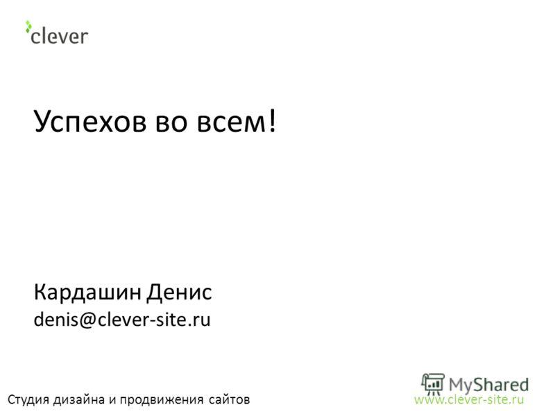 Успехов во всем! Студия дизайна и продвижения сайтов www.clever-site.ru Кардашин Денис denis@clever-site.ru