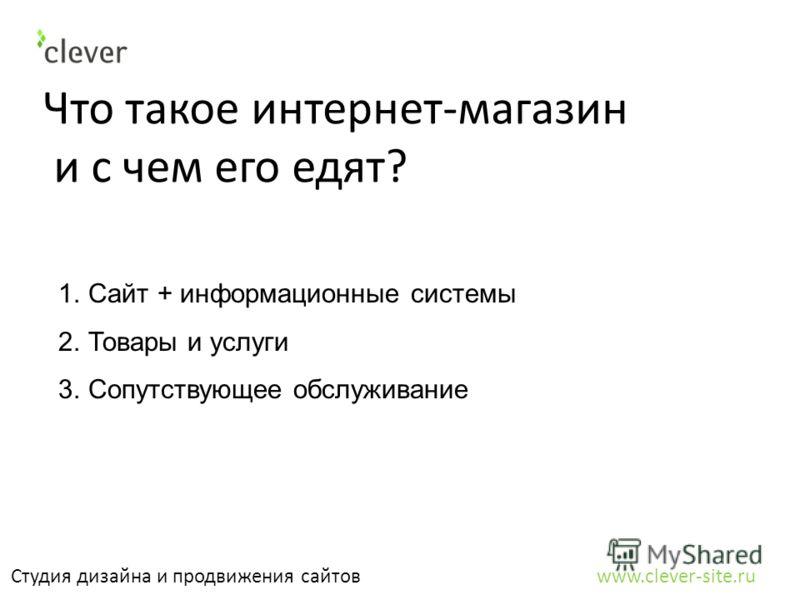 Что такое интернет-магазин и с чем его едят? Студия дизайна и продвижения сайтов www.clever-site.ru 1.Сайт + информационные системы 2.Товары и услуги 3.Сопутствующее обслуживание