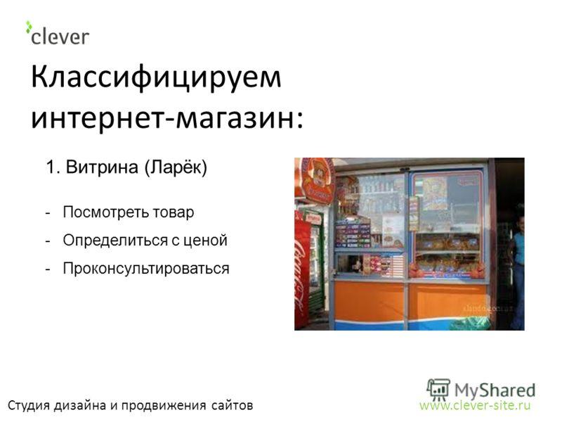 Классифицируем интернет-магазин: Студия дизайна и продвижения сайтов www.clever-site.ru 1. Витрина (Ларёк) -Посмотреть товар -Определиться с ценой -Проконсультироваться