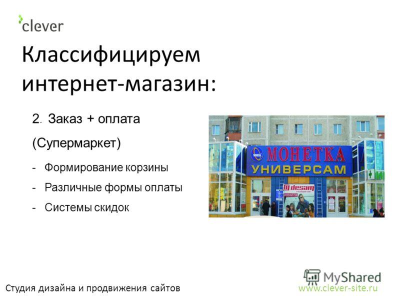 Классифицируем интернет-магазин: Студия дизайна и продвижения сайтов www.clever-site.ru 2. Заказ + оплата (Супермаркет) -Формирование корзины -Различные формы оплаты -Системы скидок