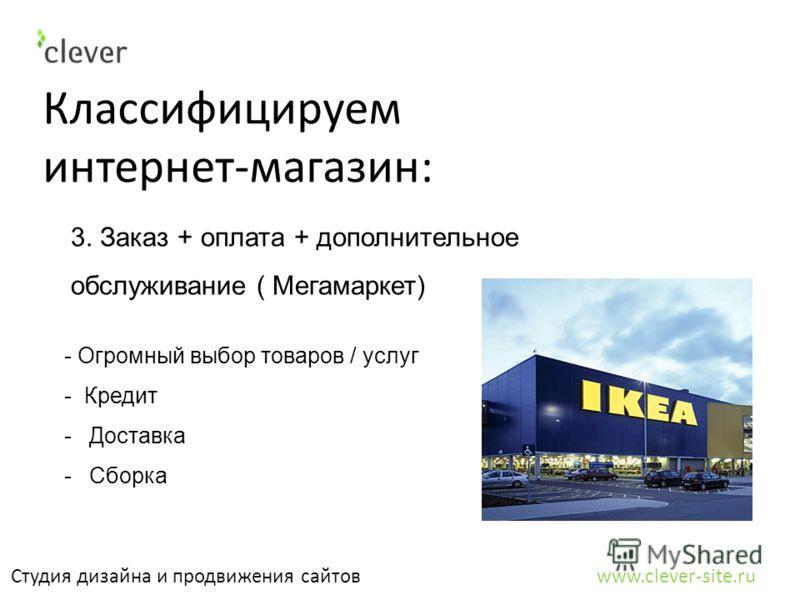 Классифицируем интернет-магазин: Студия дизайна и продвижения сайтов www.clever-site.ru 3. Заказ + оплата + дополнительное обслуживание ( Мегамаркет) - Огромный выбор товаров / услуг - Кредит -Доставка -Сборка