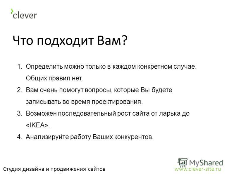 Что подходит Вам? Студия дизайна и продвижения сайтов www.clever-site.ru 1.Определить можно только в каждом конкретном случае. Общих правил нет. 2.Вам очень помогут вопросы, которые Вы будете записывать во время проектирования. 3.Возможен последовате