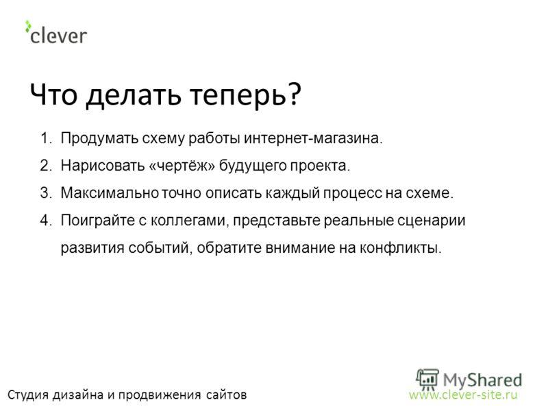 Что делать теперь? Студия дизайна и продвижения сайтов www.clever-site.ru 1.Продумать схему работы интернет-магазина. 2.Нарисовать «чертёж» будущего проекта. 3.Максимально точно описать каждый процесс на схеме. 4.Поиграйте с коллегами, представьте ре