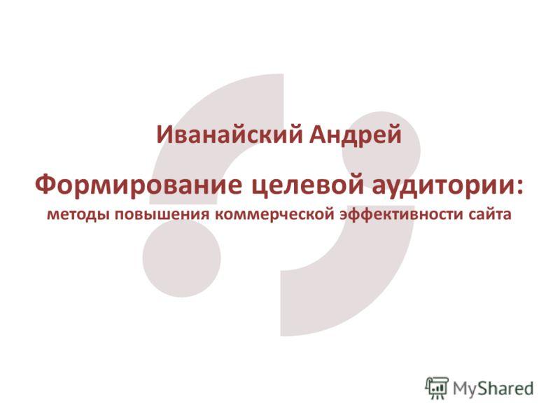 Формирование целевой аудитории: методы повышения коммерческой эффективности сайта Иванайский Андрей