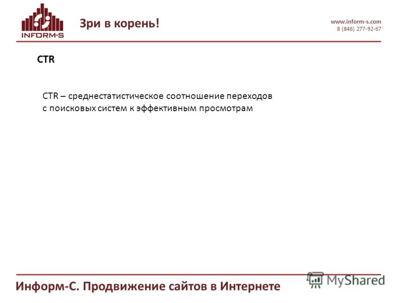 Зри в корень! www.inform-s.com 8 (846) 277-92-67 Информ-С. Продвижение сайтов в Интернете CTR CTR – среднестатистическое соотношение переходов с поисковых систем к эффективным просмотрам