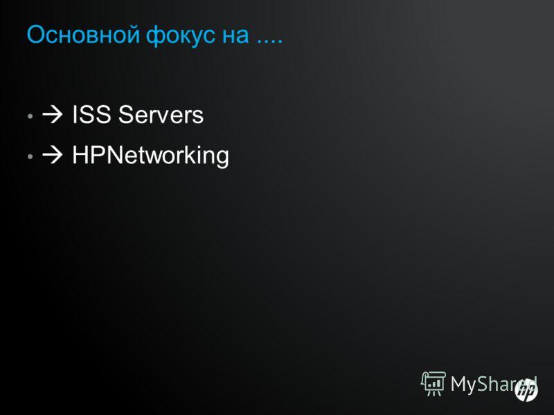 Основной фокус на.... ISS Servers HPNetworking