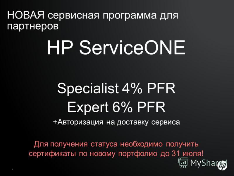 НОВАЯ сервисная программа для партнеров 2 HP Confidential HP ServiceONE Specialist 4% PFR Expert 6% PFR +Авторизация на доставку сервиса Для получения статуса необходимо получить сертификаты по новому портфолио до 31 июля!