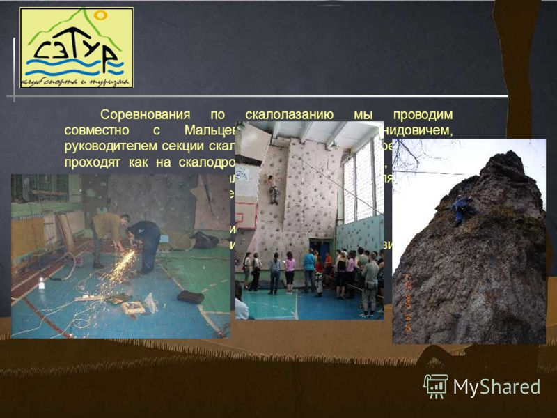 Соревнования по скалолазанию мы проводим совместно с Мальцевым Сергеем Леонидовичем, руководителем секции скалолазания в ЦРДЮТ. Соревнования проходят как на скалодроме в спортивном зале, так и на настоящих природных скалах. Осень и весна являются для