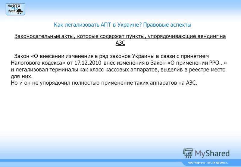 ООО Нефтегаз Тэк, ГК НД 2011 г. Как легализовать АПТ в Украине? Правовые аспекты Законодательные акты, которые содержат пункты, упорядочивающие вендинг на АЗС Закон «О внесении изменения в ряд законов Украины в связи с принятием Налогового кодекса» о