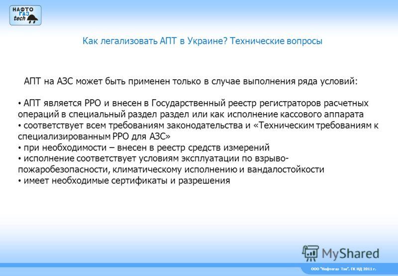 ООО Нефтегаз Тэк, ГК НД 2011 г. Как легализовать АПТ в Украине? Технические вопросы АПТ на АЗС может быть применен только в случае выполнения ряда условий: АПТ является РРО и внесен в Государственный реестр регистраторов расчетных операций в специаль