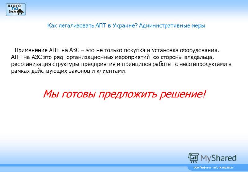 ООО Нефтегаз Тэк, ГК НД 2011 г. Как легализовать АПТ в Украине? Административные меры Применение АПТ на АЗС – это не только покупка и установка оборудования. АПТ на АЗС это ряд организационных мероприятий со стороны владельца, реорганизация структуры
