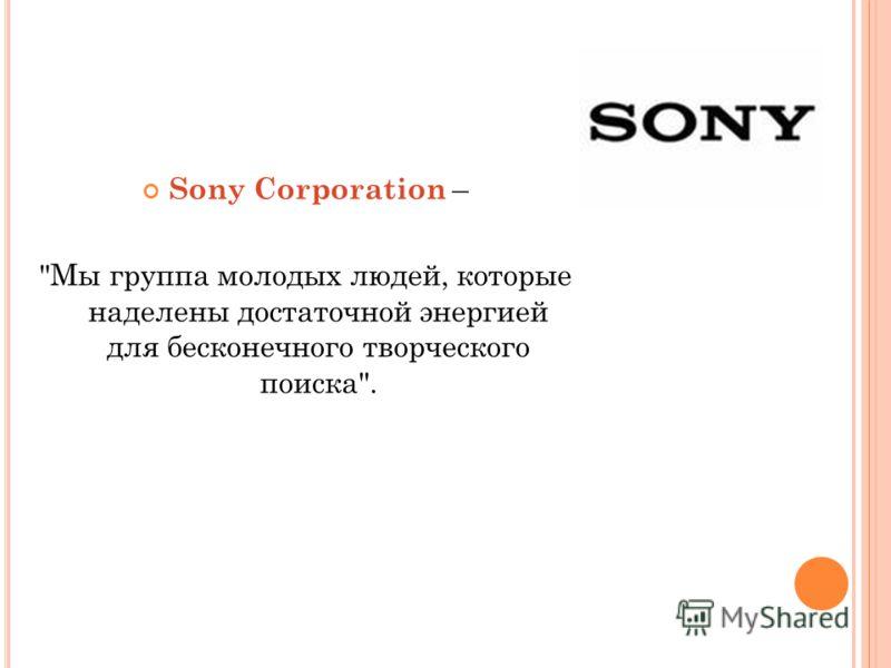 Sony Corporation – Мы группа молодых людей, которые наделены достаточной энергией для бесконечного творческого поиска.