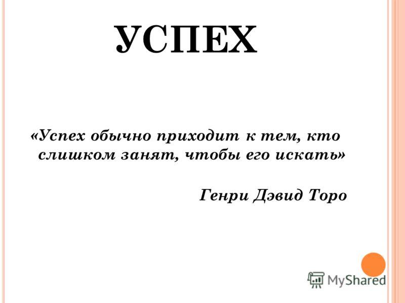 УСПЕХ «Успех обычно приходит к тем, кто слишком занят, чтобы его искать» Генри Дэвид Торо
