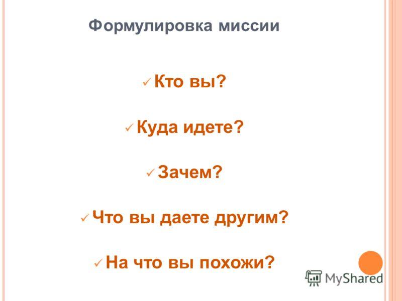 Формулировка миссии Кто вы? Куда идете? Зачем? Что вы даете другим? На что вы похожи?