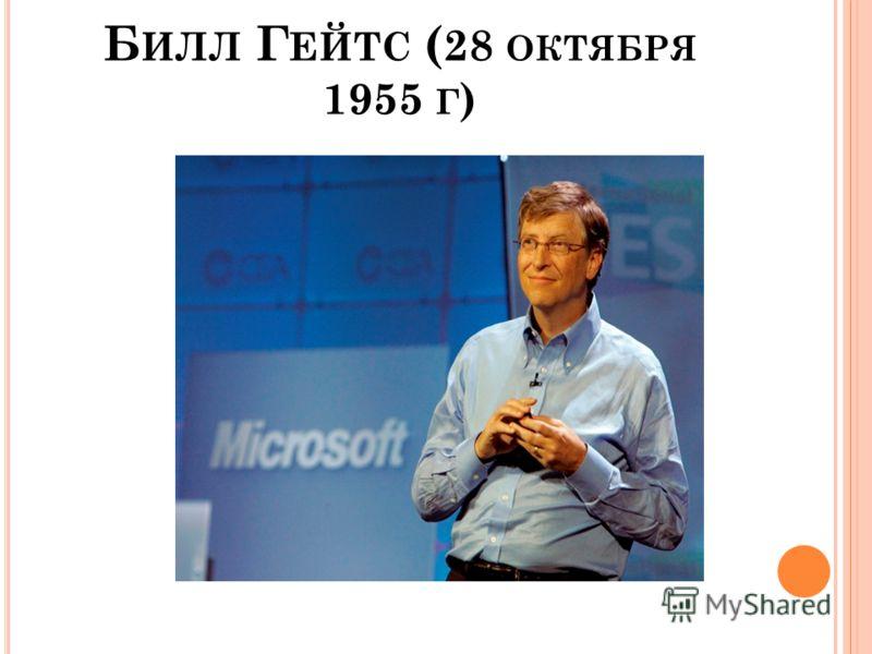 Б ИЛЛ Г ЕЙТС ( 28 ОКТЯБРЯ 1955 Г )