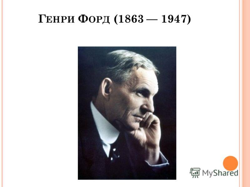 Г ЕНРИ Ф ОРД (1863 1947)