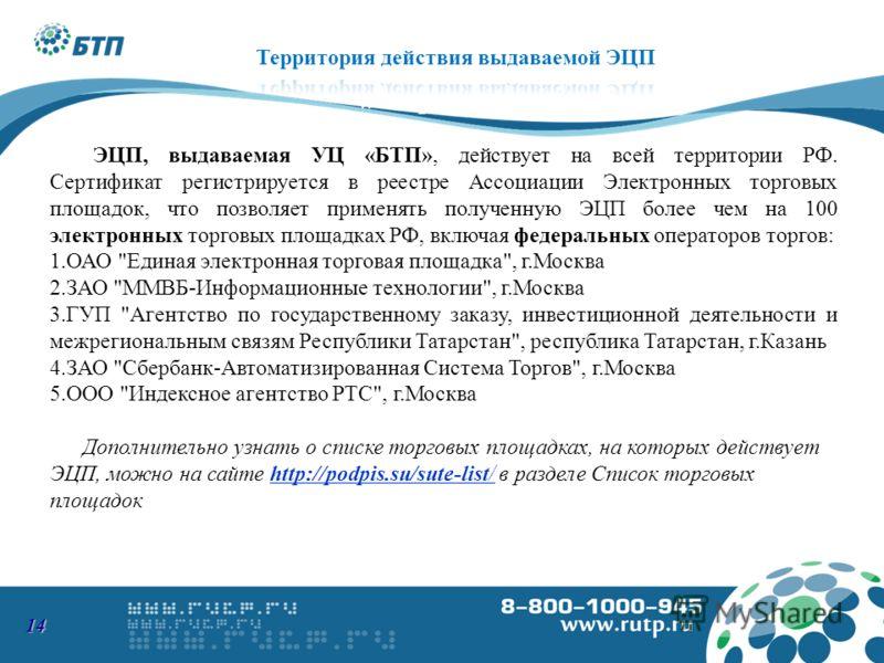ЭЦП, выдаваемая УЦ «БТП», действует на всей территории РФ. Сертификат регистрируется в реестре Ассоциации Электронных торговых площадок, что позволяет применять полученную ЭЦП более чем на 100 электронных торговых площадках РФ, включая федеральных оп