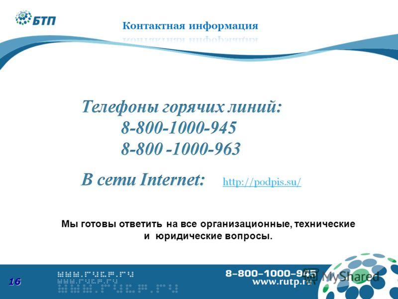 Мы готовы ответить на все организационные, технические и юридические вопросы. 8-800-1000-945 www.podpis.su 16