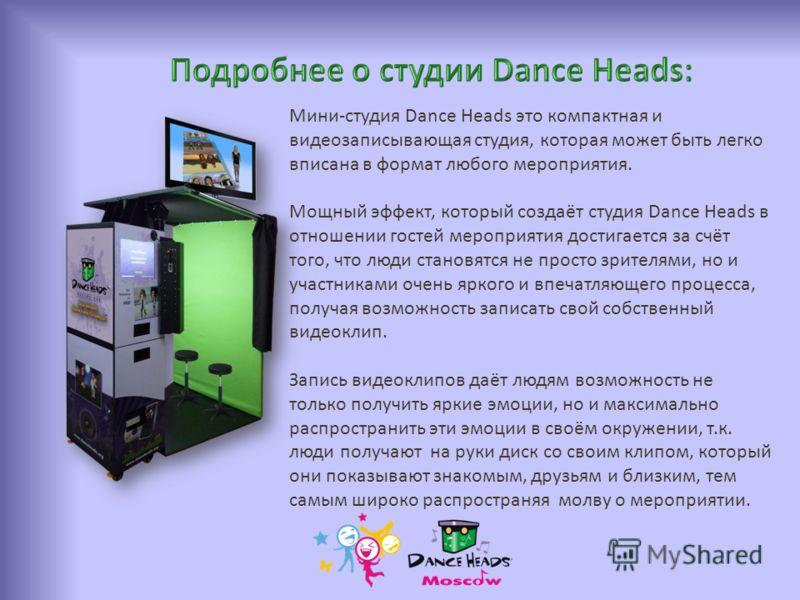 Мини-студия Dance Heads это компактная и видеозаписывающая студия, которая может быть легко вписана в формат любого мероприятия. Мощный эффект, который создаёт студия Dance Heads в отношении гостей мероприятия достигается за счёт того, что люди стано