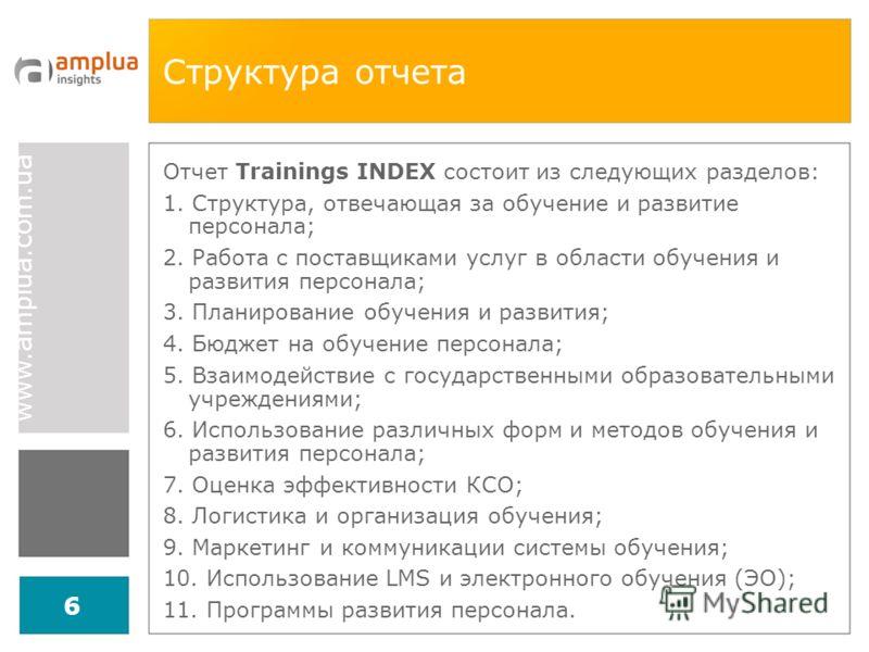 www.amplua.com.ua 6 Структура отчета Отчет Trainings INDEX состоит из следующих разделов: 1. Структура, отвечающая за обучение и развитие персонала; 2. Работа с поставщиками услуг в области обучения и развития персонала; 3. Планирование обучения и ра