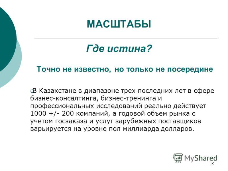19 МАСШТАБЫ Где истина? Точно не известно, но только не посередине В Казахстане в диапазоне трех последних лет в сфере бизнес-консалтинга, бизнес-тренинга и профессиональных исследований реально действует 1000 +/- 200 компаний, а годовой объем рынка