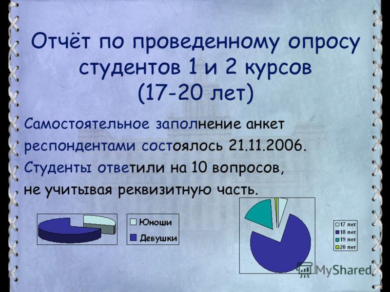Отчёт по проведенному опросу студентов 1 и 2 курсов (17-20 лет) Самостоятельное заполнение анкет респондентами состоялось 21.11.2006. Студенты ответили на 10 вопросов, не учитывая реквизитную часть.
