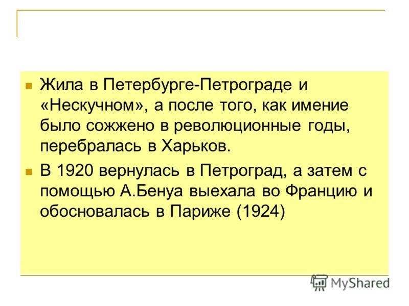 Жила в Петербурге-Петрограде и «Нескучном», а после того, как имение было сожжено в революционные годы, перебралась в Харьков. В 1920 вернулась в Петроград, а затем с помощью А.Бенуа выехала во Францию и обосновалась в Париже (1924)
