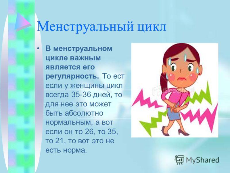 Менструальный цикл В менструальном цикле важным является его регулярность. То ест если у женщины цикл всегда 35-36 дней, то для нее это может быть абсолютно нормальным, а вот если он то 26, то 35, то 21, то вот это не есть норма.