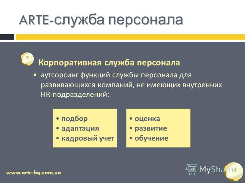 ARTE- служба персонала www.arte-bg.com.ua Корпоративная служба персонала аутсорсинг функций службы персонала для развивающихся компаний, не имеющих внутренних HR-подразделений: подбор адаптация кадровый учет оценка развитие обучение