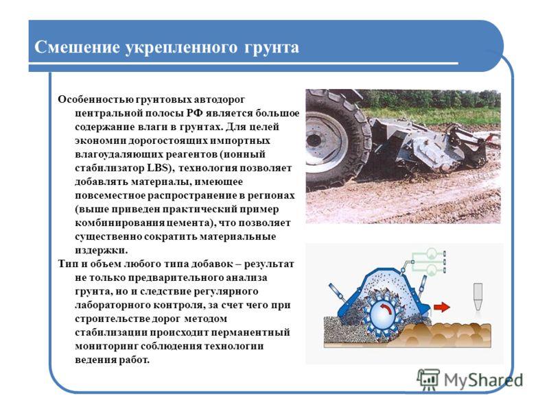 Смешение укрепленного грунта Особенностью грунтовых автодорог центральной полосы РФ является большое содержание влаги в грунтах. Для целей экономии дорогостоящих импортных влагоудаляющих реагентов (ионный стабилизатор LBS), технология позволяет добав
